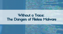 Without a Trace: The Dangers of Fileless Malware